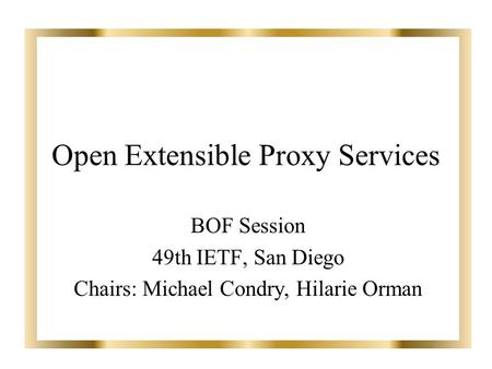 Open Extensible Proxy Services BOF Session 49th IETF, San Diego Chairs: Michael Condry, Hilarie Orman.