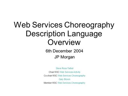Web Services Choreography Description Language Overview 6th December 2004 JP Morgan Steve Ross-Talbot Chair W3C Web Services Activity Co-chair W3C Web.