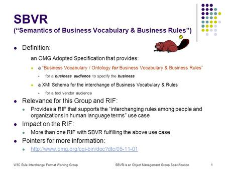 W3C Rule Interchange Format Working GroupSBVR is an Object Management Group Specification1 SBVR (Semantics of Business Vocabulary & Business Rules) Definition: