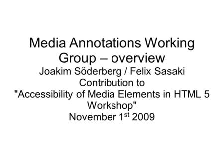 Media Annotations Working Group – overview Joakim Söderberg / Felix Sasaki Contribution to Accessibility of Media Elements in HTML 5 Workshop November.