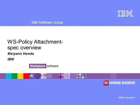 ® IBM Software Group © IBM Corporation WS-Policy Attachment- spec overview Maryann Hondo IBM.