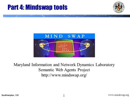1 Southhampton, 1/03 1  Part 4: Mindswap tools Maryland Information and Network Dynamics Laboratory Semantic Web Agents Project
