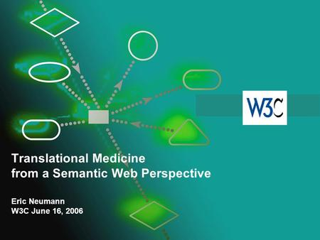 Translational Medicine from a Semantic Web Perspective Eric Neumann W3C June 16, 2006.