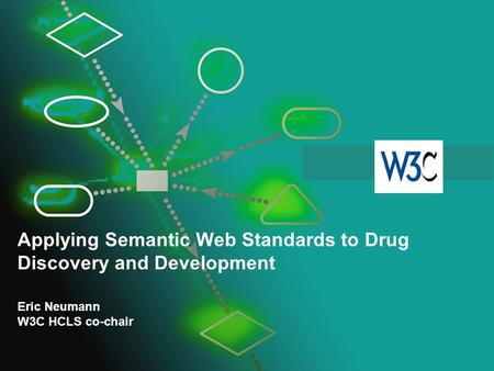 Applying Semantic Web Standards to Drug Discovery and Development Eric Neumann W3C HCLS co-chair.