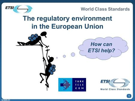 World Class Standards SEM26-01 1 How can ETSI help? The regulatory environment in the European Union.