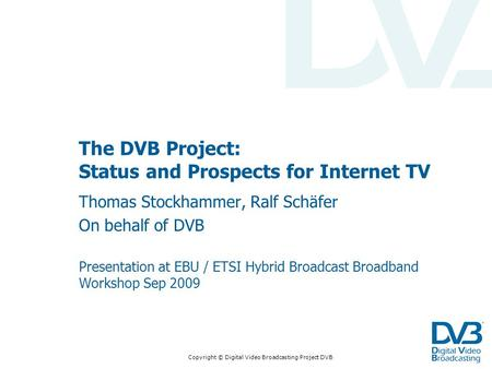Copyright © Digital Video Broadcasting Project DVB The DVB Project: Status and Prospects for Internet TV Thomas Stockhammer, Ralf Schäfer On behalf of.