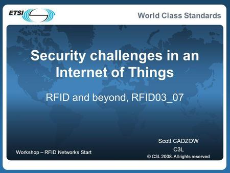 World Class Standards Security challenges in an Internet of Things RFID and beyond, RFID03_07 Scott CADZOW C3L © C3L 2008. All rights reserved Workshop.