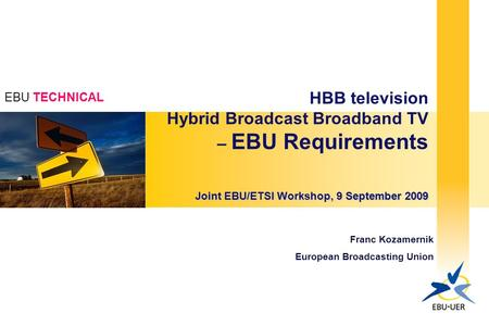 EBU TECHNICAL HBB television Hybrid Broadcast Broadband TV – EBU Requirements Joint EBU/ETSI Workshop, 9 September 2009 Franc Kozamernik European Broadcasting.