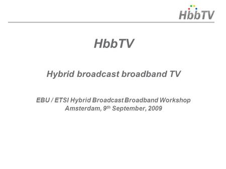 HbbTV Hybrid broadcast broadband TV EBU / ETSI Hybrid Broadcast Broadband Workshop Amsterdam, 9 th September, 2009.