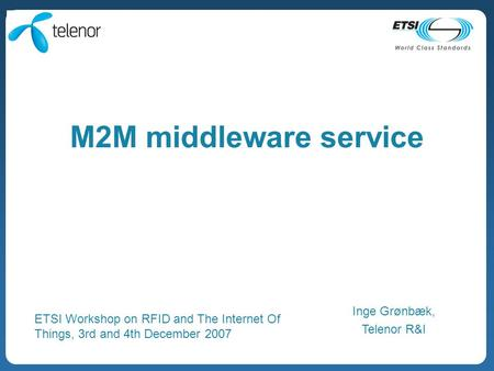M2M middleware service Inge Grønbæk, Telenor R&I ETSI Workshop on RFID and The Internet Of Things, 3rd and 4th December 2007.