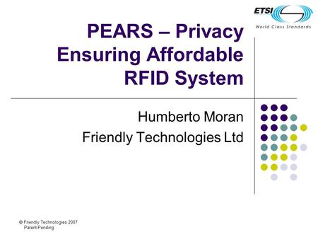 Friendly Technologies 2007 Patent Pending PEARS – Privacy Ensuring Affordable RFID System Humberto Moran Friendly Technologies Ltd.