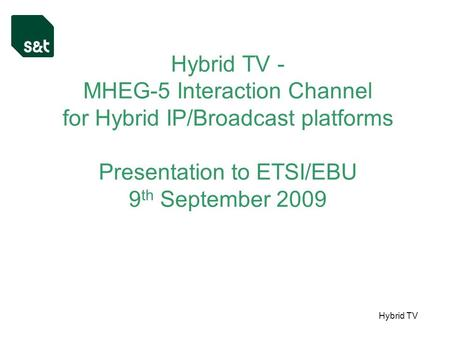 Hybrid TV Hybrid TV - MHEG-5 Interaction Channel for Hybrid IP/Broadcast platforms Presentation to ETSI/EBU 9 th September 2009.