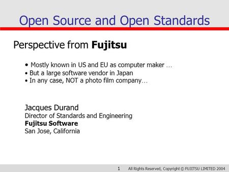 All Rights Reserved, Copyright © FUJITSU LIMITED 2004 1 Open Source and Open Standards Perspective from Fujitsu Mostly known in US and EU as computer maker.
