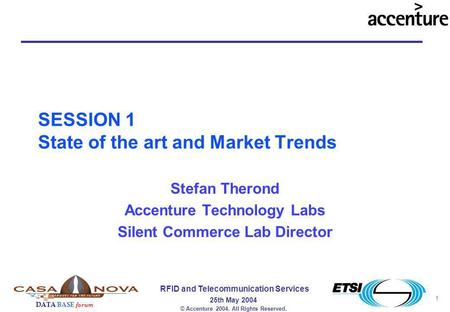1 RFID and Telecommunication Services 25th May 2004 DATA BASE forum © Accenture 2004. All Rights Reserved. SESSION 1 State of the art and Market Trends.