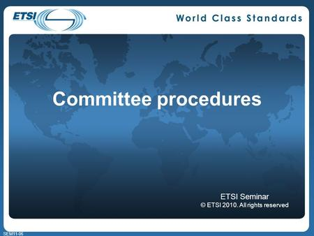 SEM11-06 Committee procedures ETSI Seminar © ETSI 2010. All rights reserved.