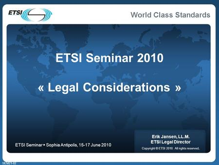 SEM21-02 ETSI Seminar 2010 « Legal Considerations » Erik Jansen, LL.M. ETSI Legal Director Copyright © ETSI 2010. All rights reserved. ETSI Seminar Sophia.