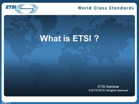 SEM02-16 What is ETSI ? ETSI Seminar © ETSI 2010. All rights reserved.