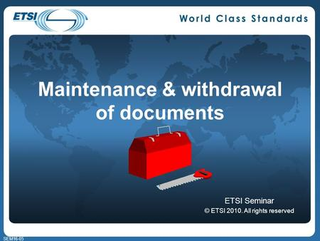 SEM16-05 Maintenance & withdrawal of documents ETSI Seminar © ETSI 2010. All rights reserved.