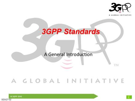 © 3GPP 2010 SEM27-02 1 3GPP Standards 3GPP Standards A General Introduction.