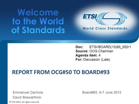 REPORT FROM OCG#50 TO BOARD#93 Doc: ETSI/BOARD(13)93_052r1 Source: OCG Chairman Agenda item: 4 For: Discussion (Late) © ETSI 2013. All rights reserved.