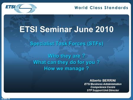 SEM08-14 Specialist Task Forces (STFs) Who they are ? What can they do for you ? How we manage ? ETSI Seminar June 2010 Specialist Task Forces (STFs) Who.