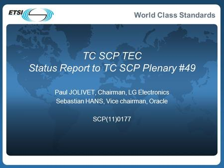 World Class Standards TC SCP TEC Status Report to TC SCP Plenary #49 Paul JOLIVET, Chairman, LG Electronics Sebastian HANS, Vice chairman, Oracle SCP(11)0177.