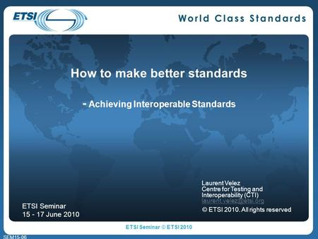 SEM15-06 How to make better standards - Achieving Interoperable Standards Laurent Velez Centre for Testing and Interoperability (CTI)
