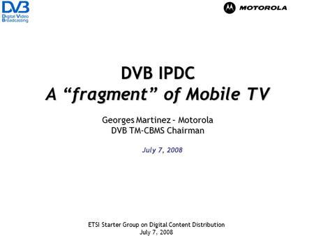 ETSI Starter Group on Digital Content Distribution July 7, 2008 DVB IPDC A fragment of Mobile TV Georges Martinez – Motorola DVB TM-CBMS Chairman July.