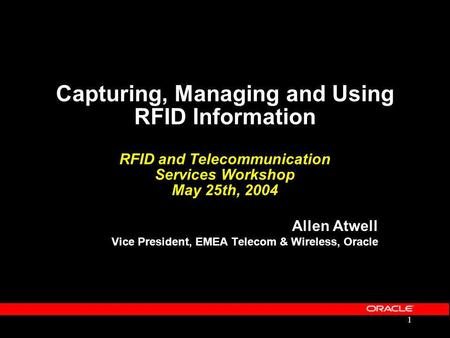 1 Capturing, Managing and Using RFID Information RFID and Telecommunication Services Workshop May 25th, 2004 Allen Atwell Vice President, EMEA Telecom.
