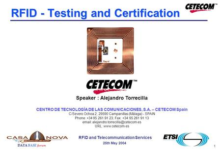 1 DATA BASE forum RFID and Telecommunication Services 25th May 2004 RFID - Testing and Certification Speaker : Alejandro Torrecilla CENTRO DE TECNOLOGÍA.