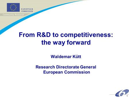 1 From R&D to competitiveness: the way forward Waldemar Kütt Research Directorate General European Commission.