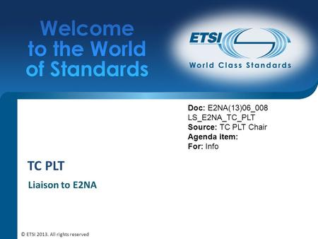 TC PLT Liaison to E2NA Doc: E2NA(13)06_008 LS_E2NA_TC_PLT Source: TC PLT Chair Agenda item: For: Info © ETSI 2013. All rights reserved.