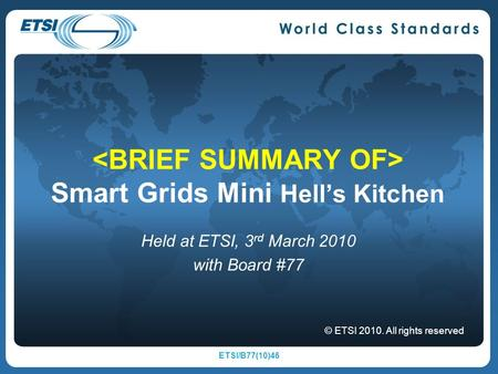 Smart Grids Mini Hells Kitchen Held at ETSI, 3 rd March 2010 with Board #77 © ETSI 2010. All rights reserved ETSI/B77(10)46.