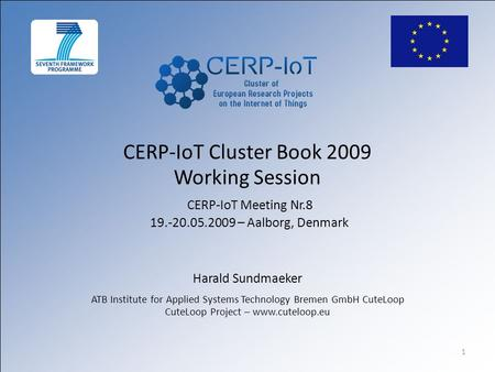 1 CERP-IoT Cluster Book 2009 Working Session CERP-IoT Meeting Nr.8 19.-20.05.2009 – Aalborg, Denmark Harald Sundmaeker ATB Institute for Applied Systems.
