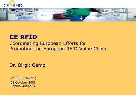 7th CERP Meeting Sophia-Antipolis 08 October 2008 CE RFID Coordinating European Efforts for Promoting the European RFID Value Chain Dr. Birgit Gampl 7.