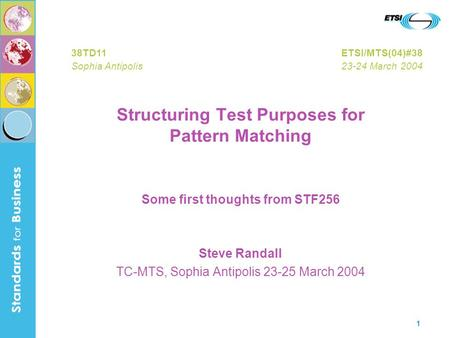 1 Structuring Test Purposes for Pattern Matching Some first thoughts from STF256 Steve Randall TC-MTS, Sophia Antipolis 23-25 March 2004 38TD11ETSI/MTS(04)#38.