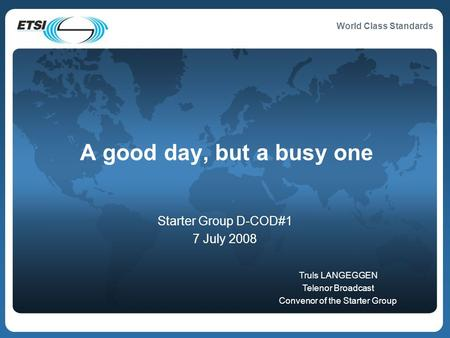 World Class Standards A good day, but a busy one Starter Group D-COD#1 7 July 2008 Truls LANGEGGEN Telenor Broadcast Convenor of the Starter Group.