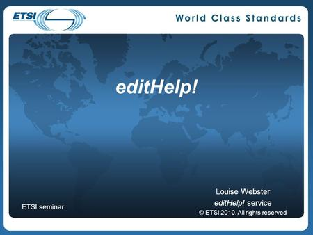 EditHelp! Louise Webster editHelp! service © ETSI 2010. All rights reserved ETSI seminar.