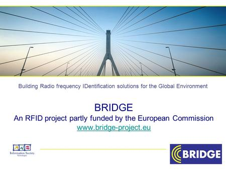 Building Radio frequency IDentification solutions for the Global Environment BRIDGE An RFID project partly funded by the European Commission www.bridge-project.eu.