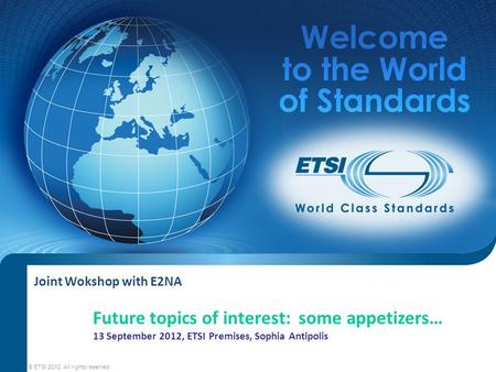 Joint Wokshop with E2NA © ETSI 2012. All rights reserved Future topics of interest: some appetizers… 13 September 2012, ETSI Premises, Sophia Antipolis.