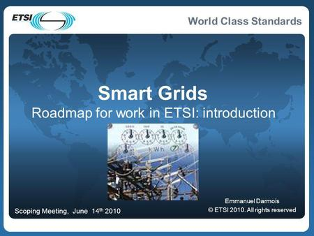 World Class Standards Smart Grids Roadmap for work in ETSI: introduction Emmanuel Darmois © ETSI 2010. All rights reserved Scoping Meeting, June 14 th.