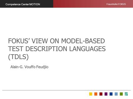 Fraunhofer FOKUS Competence Center MOTION FOKUS VIEW ON MODEL-BASED TEST DESCRIPTION LANGUAGES (TDLS) Alain-G. Vouffo Feudjio.