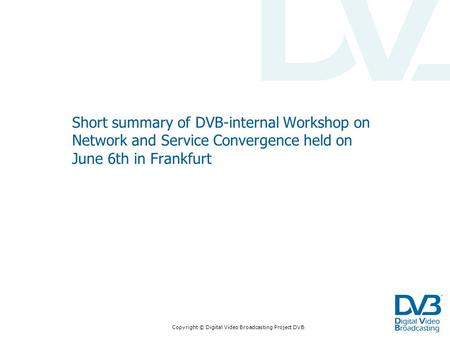 Copyright © Digital Video Broadcasting Project DVB Short summary of DVB-internal Workshop on Network and Service Convergence held on June 6th in Frankfurt.