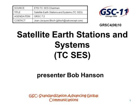 GSC: Standardization Advancing Global Communications 1 Satellite Earth Stations and Systems (TC SES) presenter Bob Hanson SOURCE:ETSI TC SES Chairman TITLE:Satellite.
