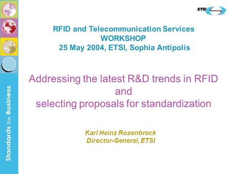 Addressing the latest R&D trends in RFID and selecting proposals for standardization RFID and Telecommunication Services WORKSHOP 25 May 2004, ETSI, Sophia.