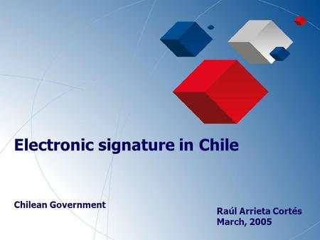 1 Electronic signature in Chile Chilean Government Raúl Arrieta Cortés March, 2005.