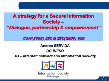 Andrea SERVIDA DG INFSO A3 – Internet; network and information security A strategy for a Secure Information Society – Dialogue, partnership & empowerment.