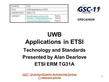 GSC: Standardization Advancing Global Communications 1 UWB Applications in ETSI Technology and Standards Presented by Alan Dearlove ETSI ERM TG31A SOURCE:ETSI.