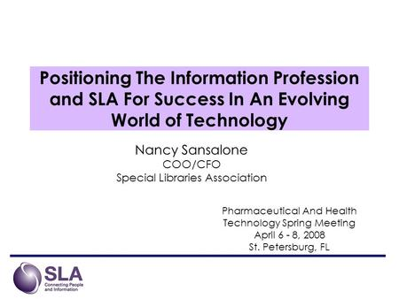 Positioning The Information Profession and SLA For Success In An Evolving World of Technology Nancy Sansalone COO/CFO Special Libraries Association Pharmaceutical.