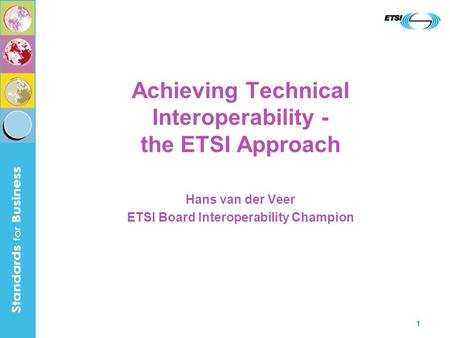 1 Achieving Technical Interoperability - the ETSI Approach Hans van der Veer ETSI Board Interoperability Champion.